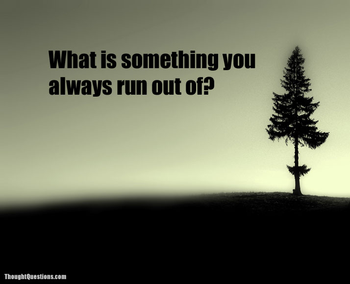 What is something you always run out of?